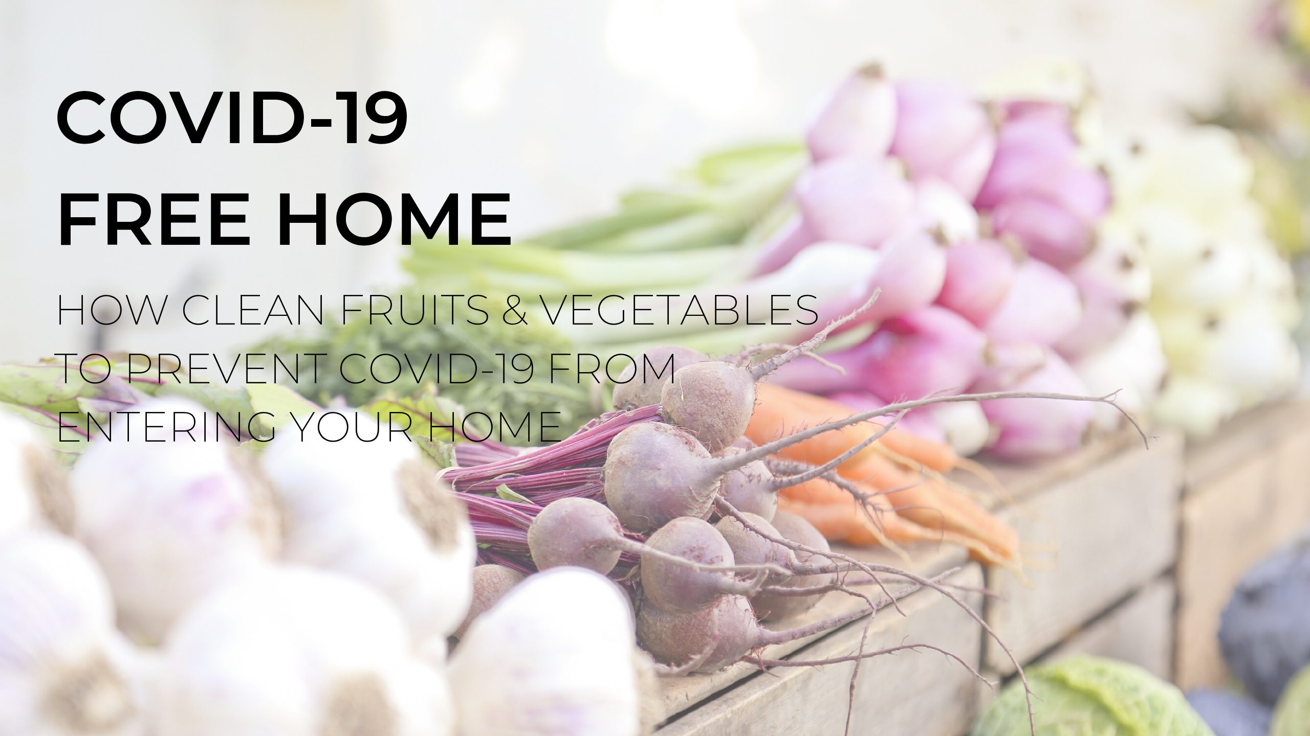 How Clean Produce & Grocery Items to Prevent Covid-19 from Entering Your Home